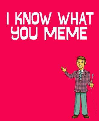 I Know What You Meme