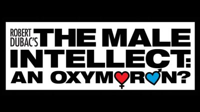 Robert Dubac's The Male Intellect: An Oxymoron (Cancelled)